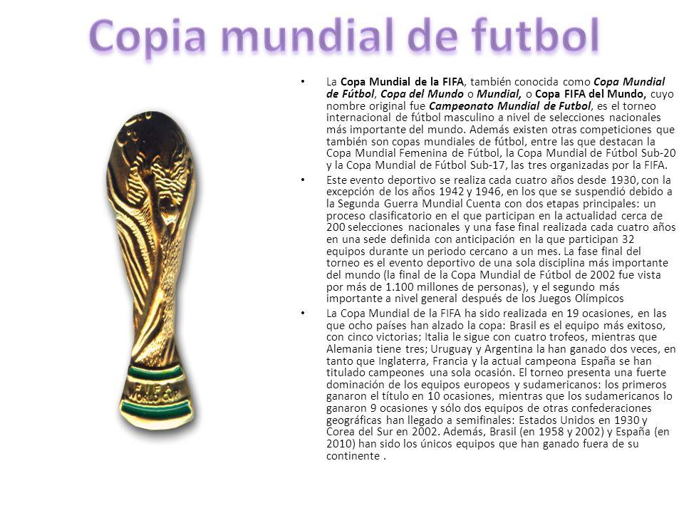 La Copa Mundial de la FIFA, también conocida como Copa Mundial de Fútbol, Copa del Mundo o Mundial, o Copa FIFA del Mundo, cuyo nombre original fue Ca
