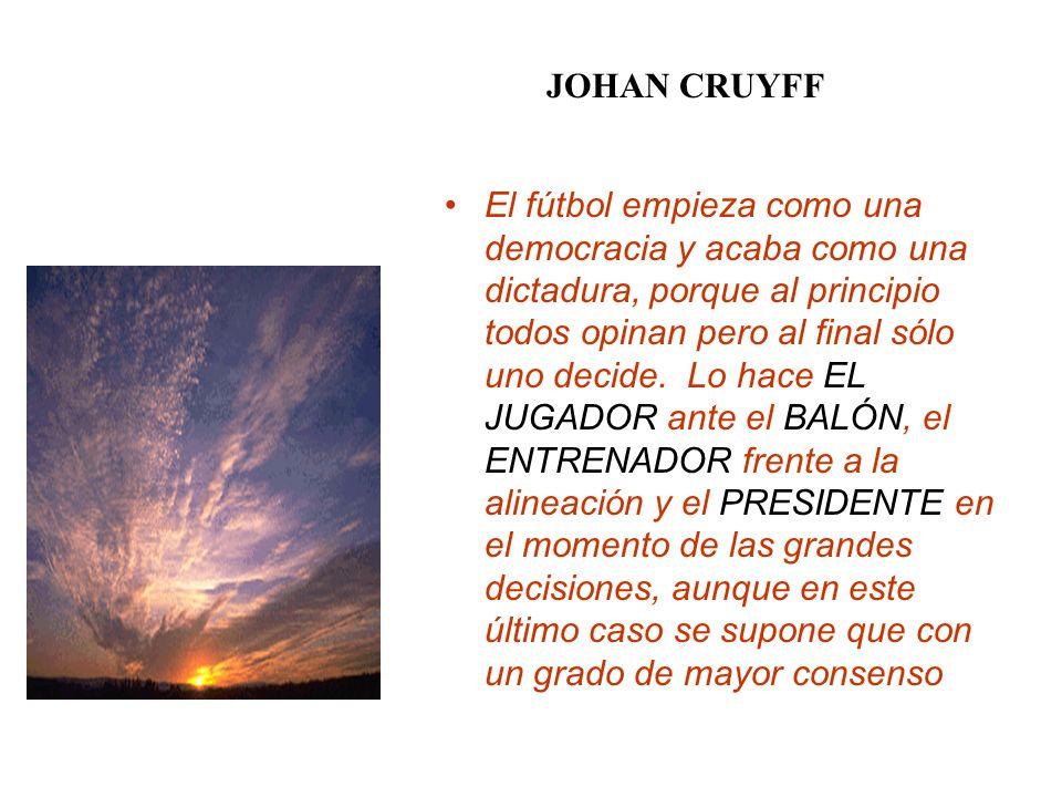 JOHAN CRUYFF El fútbol empieza como una democracia y acaba como una dictadura, porque al principio todos opinan pero al final sólo uno decide. Lo hace