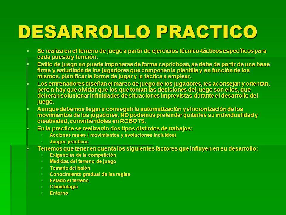 DESARROLLO PRACTICO Se realiza en el terreno de juego a partir de ejercicios técnico-tácticos específicos para cada puesto y función. Se realiza en el