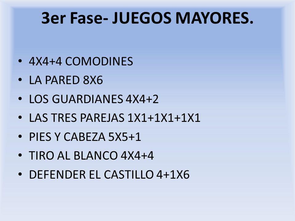 3er Fase- JUEGOS MAYORES. 4X4+4 COMODINES LA PARED 8X6 LOS GUARDIANES 4X4+2 LAS TRES PAREJAS 1X1+1X1+1X1 PIES Y CABEZA 5X5+1 TIRO AL BLANCO 4X4+4 DEFE