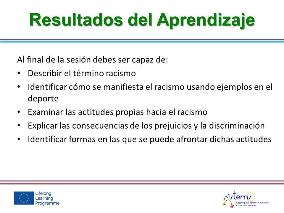Al final de la sesión debes ser capaz de: Describir el término racismo Identificar cómo se manifiesta el racismo usando ejemplos en el deporte Examina