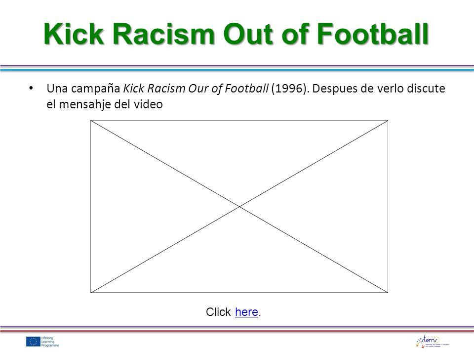 Kick Racism Out of Football Una campaña Kick Racism Our of Football (1996). Despues de verlo discute el mensahje del video Click here.here