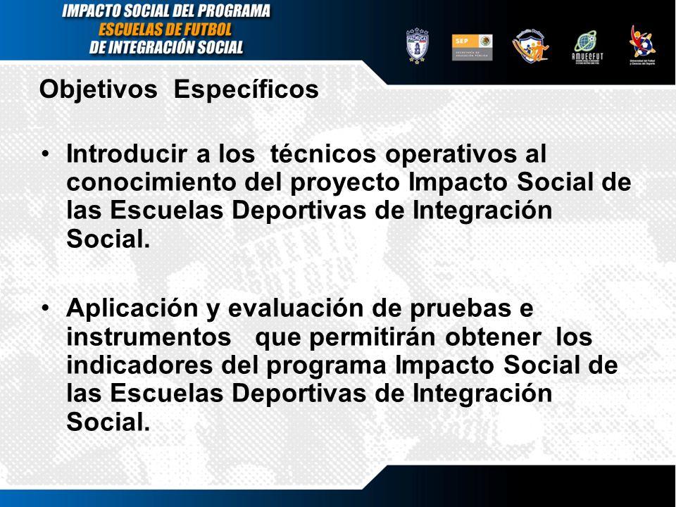 Objetivos Específicos Introducir a los técnicos operativos al conocimiento del proyecto Impacto Social de las Escuelas Deportivas de Integración Socia
