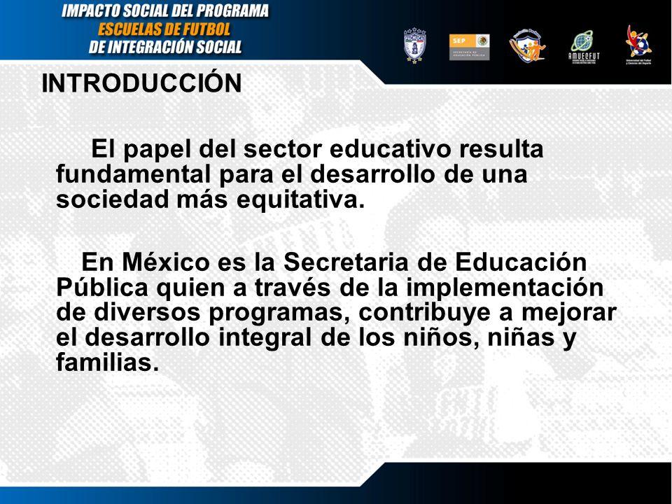 INTRODUCCIÓN El papel del sector educativo resulta fundamental para el desarrollo de una sociedad más equitativa. En México es la Secretaria de Educac