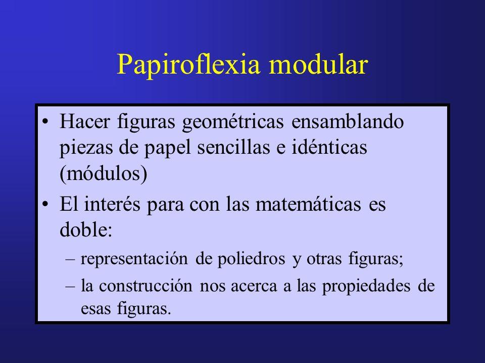 Papiroflexia modular Hacer figuras geométricas ensamblando piezas de papel sencillas e idénticas (módulos) El interés para con las matemáticas es doble: –representación de poliedros y otras figuras; –la construcción nos acerca a las propiedades de esas figuras.