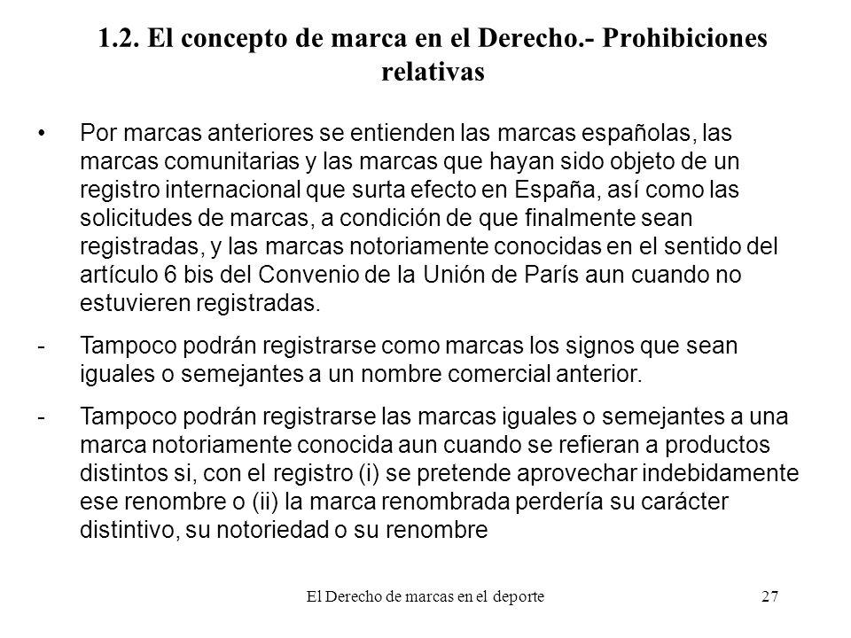 El Derecho de marcas en el deporte27 1.2. El concepto de marca en el Derecho.- Prohibiciones relativas Por marcas anteriores se entienden las marcas e