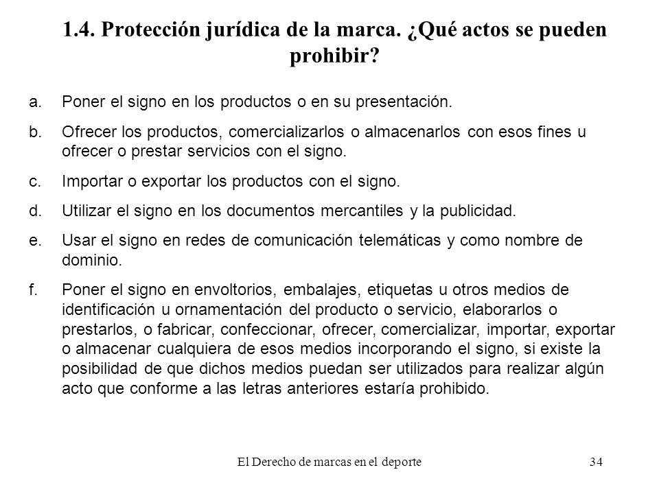 El Derecho de marcas en el deporte34 1.4. Protección jurídica de la marca. ¿Qué actos se pueden prohibir? a.Poner el signo en los productos o en su pr