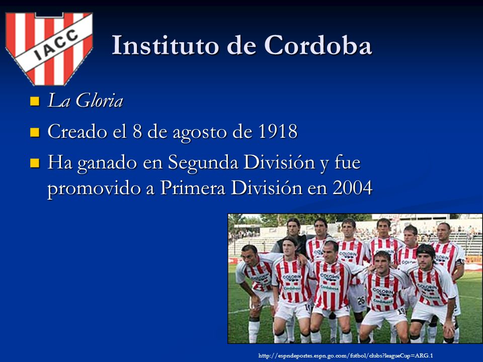 Instituto de Cordoba La Gloria La Gloria Creado el 8 de agosto de 1918 Creado el 8 de agosto de 1918 Ha ganado en Segunda División y fue promovido a Primera División en 2004 Ha ganado en Segunda División y fue promovido a Primera División en 2004 http://espndeportes.espn.go.com/futbol/clubs leagueCup=ARG.1