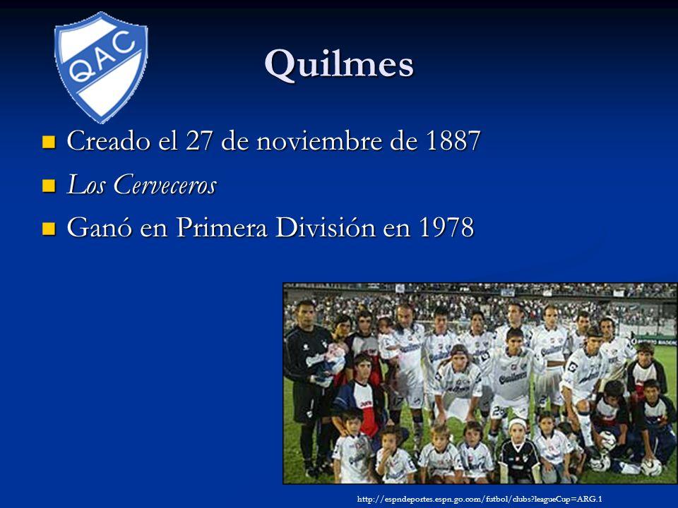 Quilmes Creado el 27 de noviembre de 1887 Creado el 27 de noviembre de 1887 Los Cerveceros Los Cerveceros Ganó en Primera División en 1978 Ganó en Primera División en 1978 http://espndeportes.espn.go.com/futbol/clubs leagueCup=ARG.1