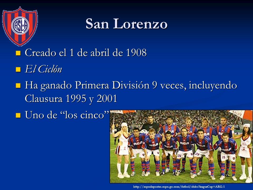 San Lorenzo Creado el 1 de abril de 1908 Creado el 1 de abril de 1908 El Ciclón El Ciclón Ha ganado Primera División 9 veces, incluyendo Clausura 1995 y 2001 Ha ganado Primera División 9 veces, incluyendo Clausura 1995 y 2001 Uno de los cinco Uno de los cinco http://espndeportes.espn.go.com/futbol/clubs leagueCup=ARG.1