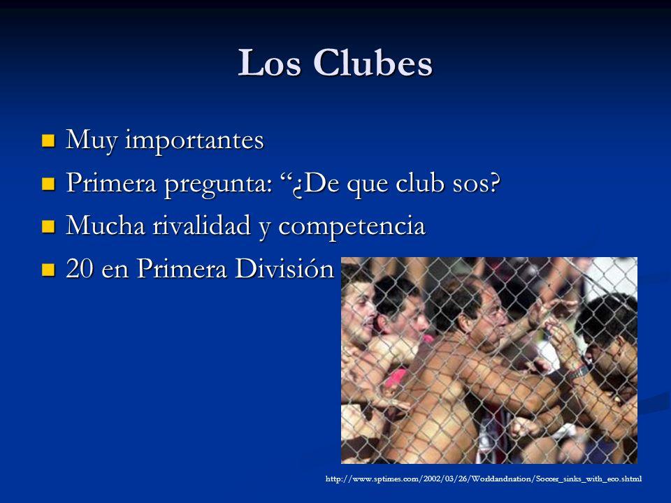 Los Clubes Muy importantes Muy importantes Primera pregunta: ¿De que club sos? Primera pregunta: ¿De que club sos? Mucha rivalidad y competencia Mucha