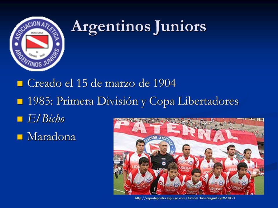 Argentinos Juniors Creado el 15 de marzo de 1904 Creado el 15 de marzo de 1904 1985: Primera División y Copa Libertadores 1985: Primera División y Copa Libertadores El Bicho El Bicho Maradona Maradona http://espndeportes.espn.go.com/futbol/clubs leagueCup=ARG.1