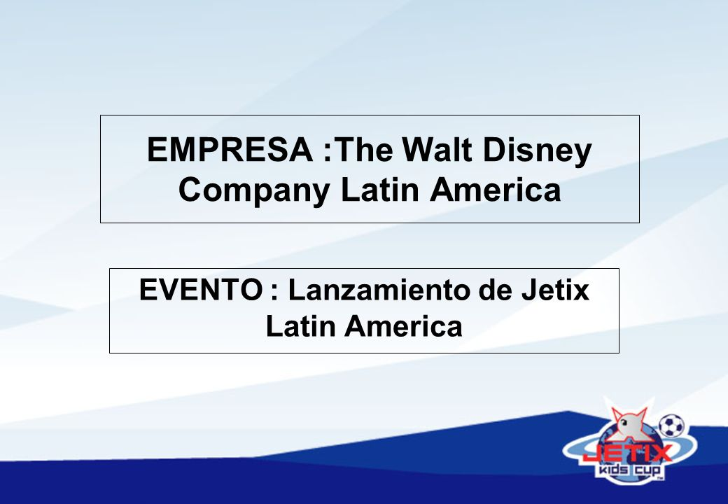 EMPRESA :The Walt Disney Company Latin America EVENTO : Lanzamiento de Jetix Latin America