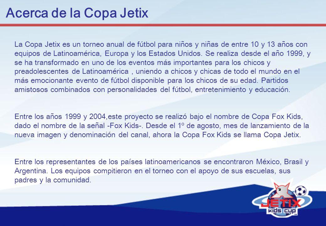 Acerca de la Copa Jetix La Copa Jetix es un torneo anual de fútbol para niños y niñas de entre 10 y 13 años con equipos de Latinoamérica, Europa y los