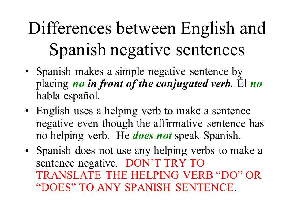 Differences between English and Spanish negative sentences Spanish makes a simple negative sentence by placing no in front of the conjugated verb.