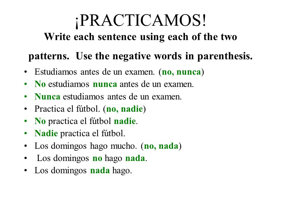 THERE ARE TWO WAYS TO WRITE NEGATIVE SENTENCES IN SPANISH. 1. No in front of the conjugated verb. You may need to put another negative word after the