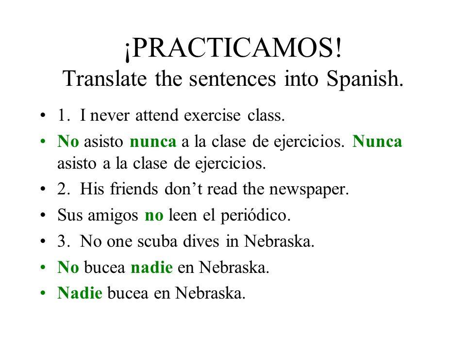 ¡PRACTICAMOS! Write each sentence using each of the two patterns. Use the negative words in parenthesis. Estudiamos antes de un examen. (no, nunca) No