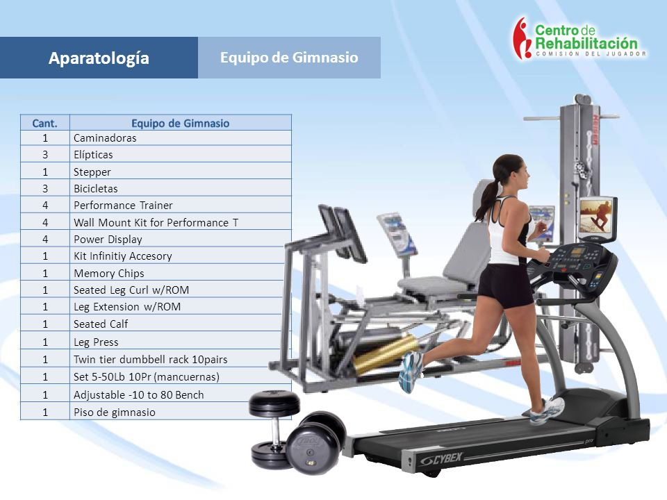 Equipo de Gimnasio Aparatología 1Caminadoras 3Elípticas 1Stepper 3Bicicletas 4Performance Trainer 4Wall Mount Kit for Performance T 4Power Display 1Kit Infinitiy Accesory 1Memory Chips 1Seated Leg Curl w/ROM 1Leg Extension w/ROM 1Seated Calf 1Leg Press 1Twin tier dumbbell rack 10pairs 1Set 5-50Lb 10Pr (mancuernas) 1Adjustable -10 to 80 Bench 1Piso de gimnasio