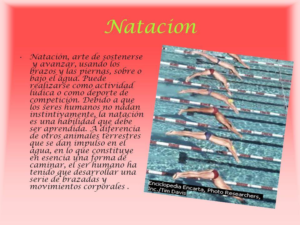 Natacion Natación, arte de sostenerse y avanzar, usando los brazos y las piernas, sobre o bajo el agua. Puede realizarse como actividad lúdica o como