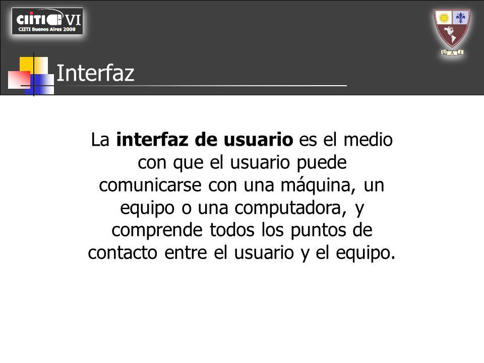 Interfaz La interfaz de usuario es el medio con que el usuario puede comunicarse con una máquina, un equipo o una computadora, y comprende todos los p