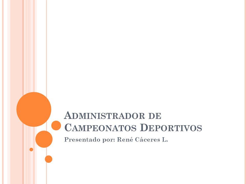 A DMINISTRADOR DE C AMPEONATOS D EPORTIVOS Presentado por: René Cáceres L.