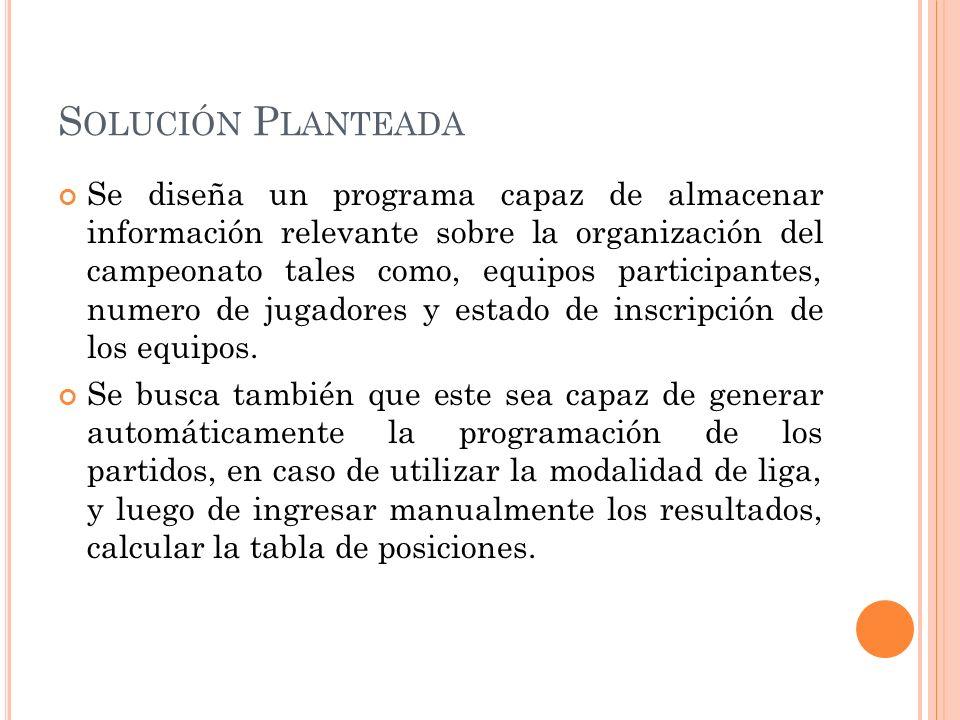 S OLUCIÓN P LANTEADA Se diseña un programa capaz de almacenar información relevante sobre la organización del campeonato tales como, equipos participantes, numero de jugadores y estado de inscripción de los equipos.