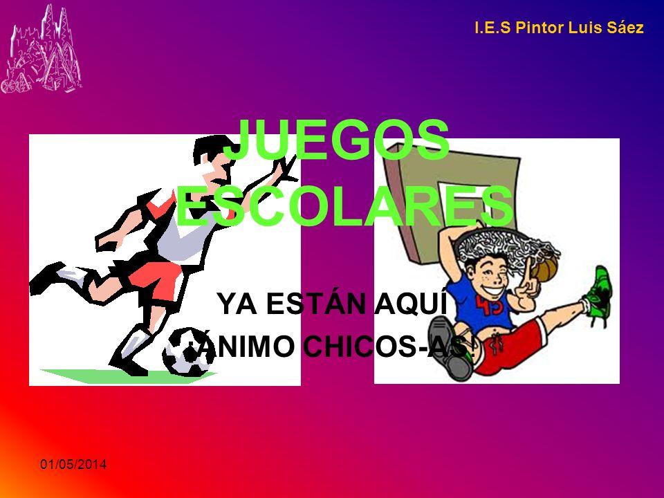 01/05/2014 I.E.S Pintor Luis Sáez JUEGOS ESCOLARES YA ESTÁN AQUÍ ¡ÁNIMO CHICOS-AS!