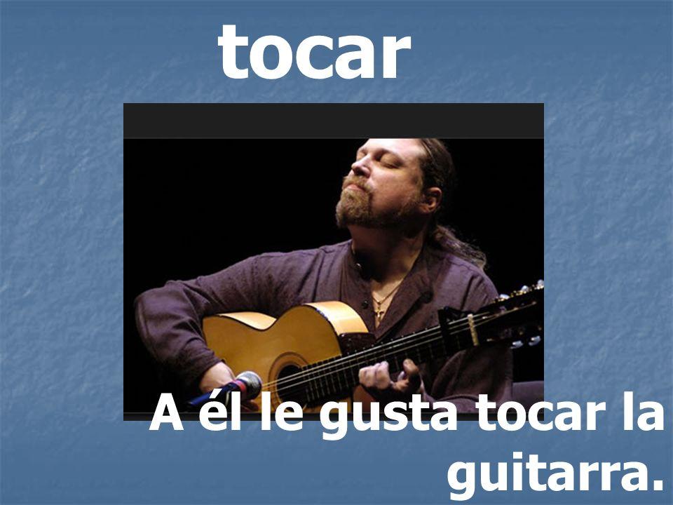 tocar A él le gusta tocar la guitarra.