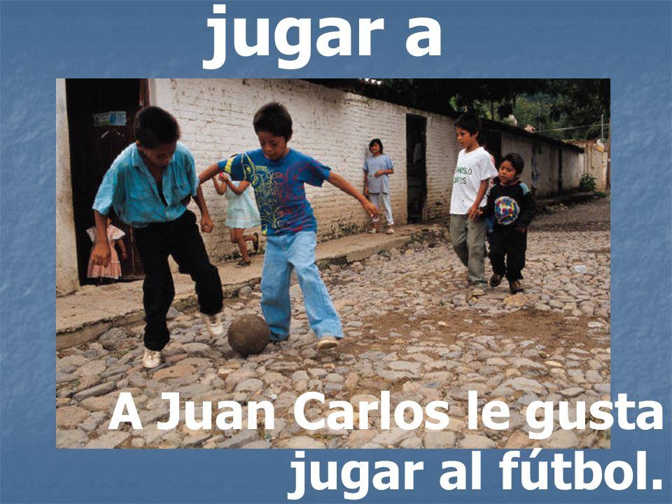 jugar a A Juan Carlos le gusta jugar al fútbol.