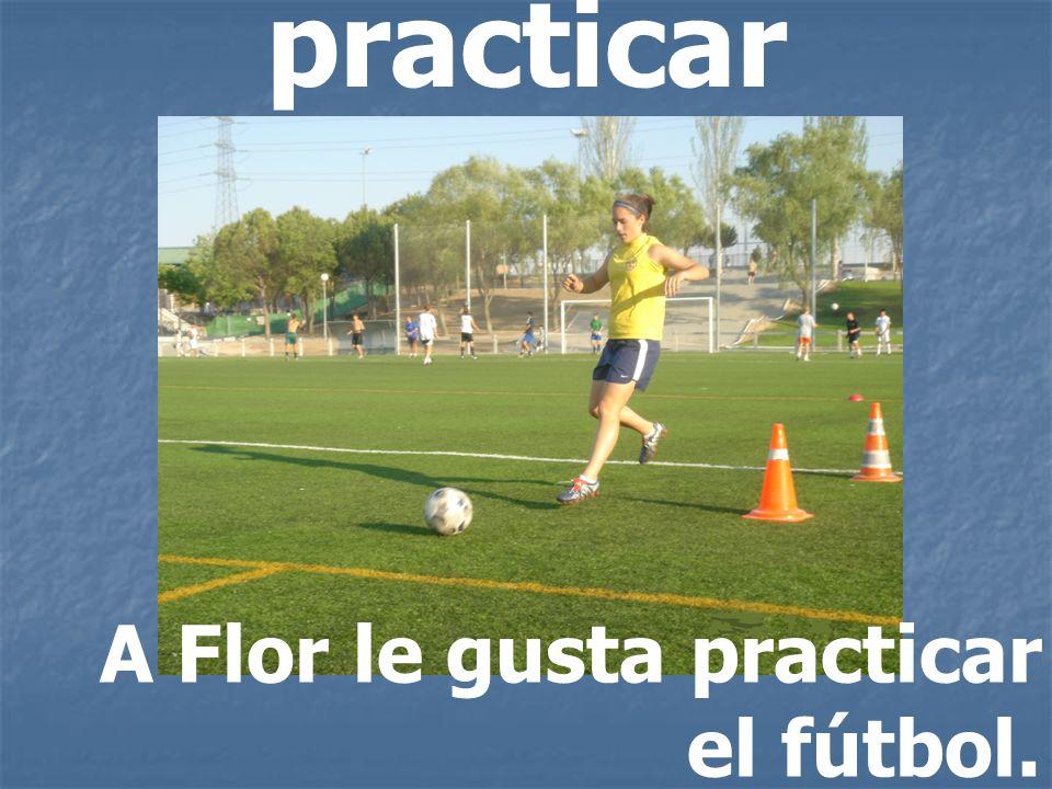practicar A Flor le gusta practicar el fútbol.