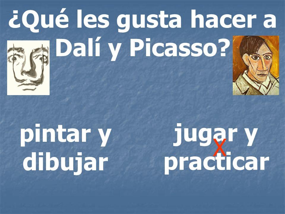 ¿Qué les gusta hacer a Dalí y Picasso? pintar y dibujar jugar y practicar X