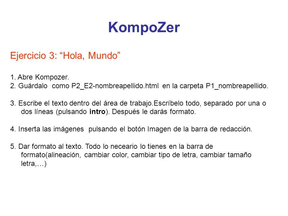 KompoZer Ejercicio 3: Hola, Mundo 1. Abre Kompozer. 2. Guárdalo como P2_E2-nombreapellido.html en la carpeta P1_nombreapellido. 3. Escribe el texto de