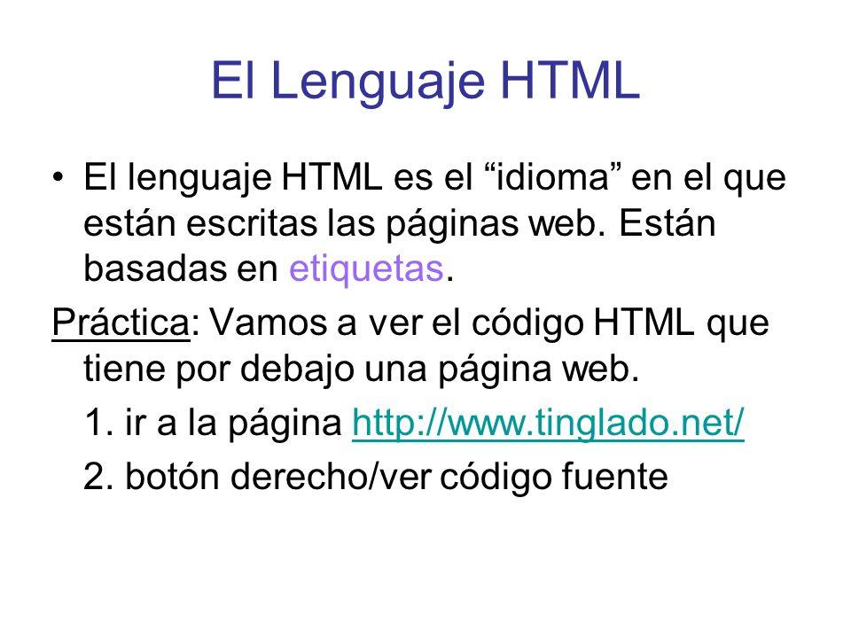 El Lenguaje HTML El lenguaje HTML es el idioma en el que están escritas las páginas web. Están basadas en etiquetas. Práctica: Vamos a ver el código H