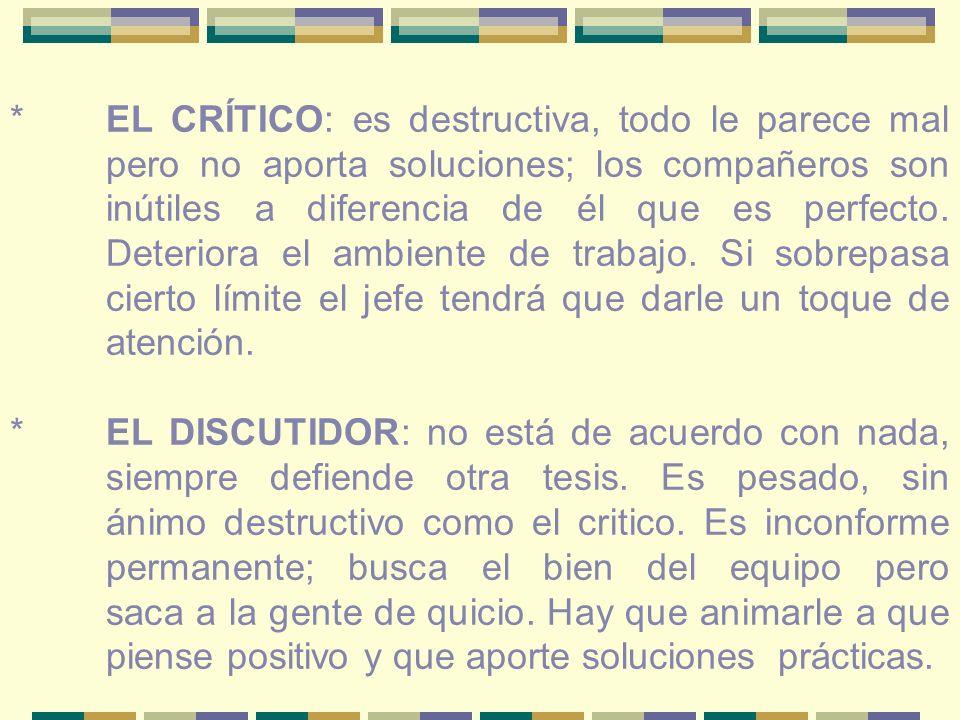 *EL CRÍTICO: es destructiva, todo le parece mal pero no aporta soluciones; los compañeros son inútiles a diferencia de él que es perfecto.