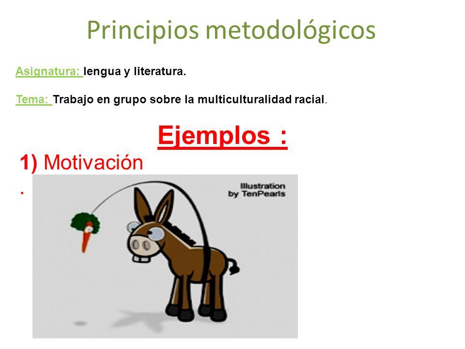 Principios metodológicos 1) Motivación. Asignatura: lengua y literatura. Tema: Trabajo en grupo sobre la multiculturalidad racial. Ejemplos :