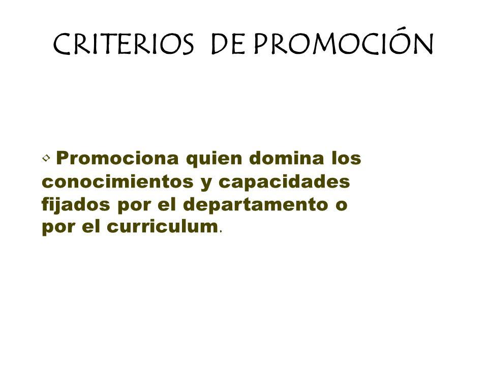 CRITERIOS DE PROMOCIÓN Promociona quien domina los conocimientos y capacidades fijados por el departamento o por el curriculum.