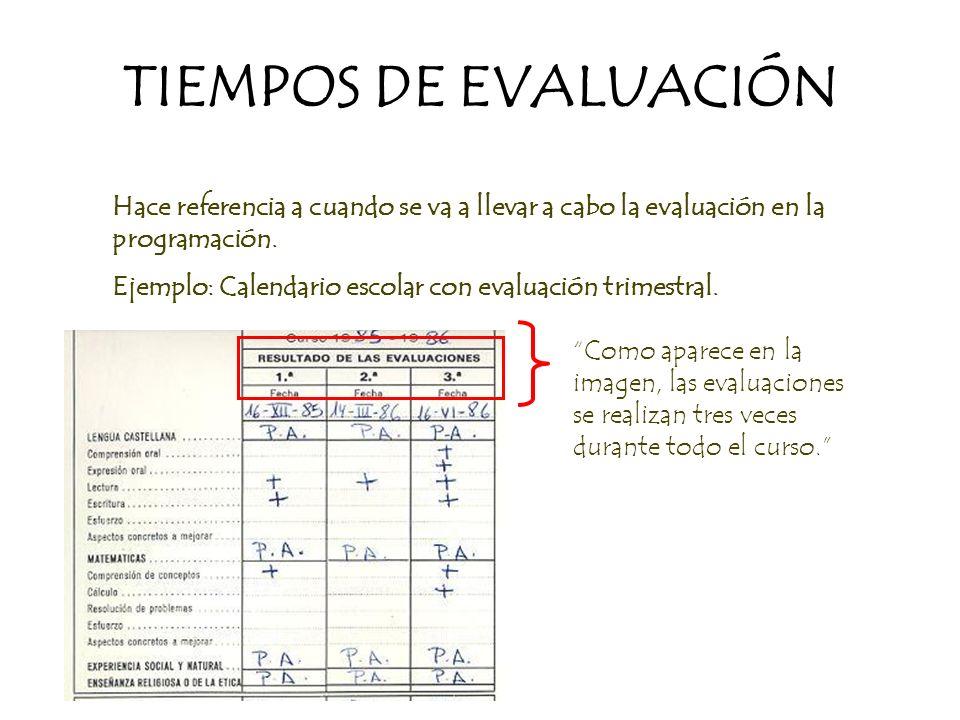 TIEMPOS DE EVALUACIÓN Hace referencia a cuando se va a llevar a cabo la evaluación en la programación. Ejemplo: Calendario escolar con evaluación trim