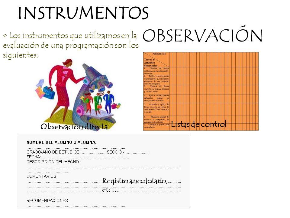 OBSERVACIÓN Listas de control Observación directa Registro anecdotario, etc… INSTRUMENTOS Los instrumentos que utilizamos en la evaluación de una prog