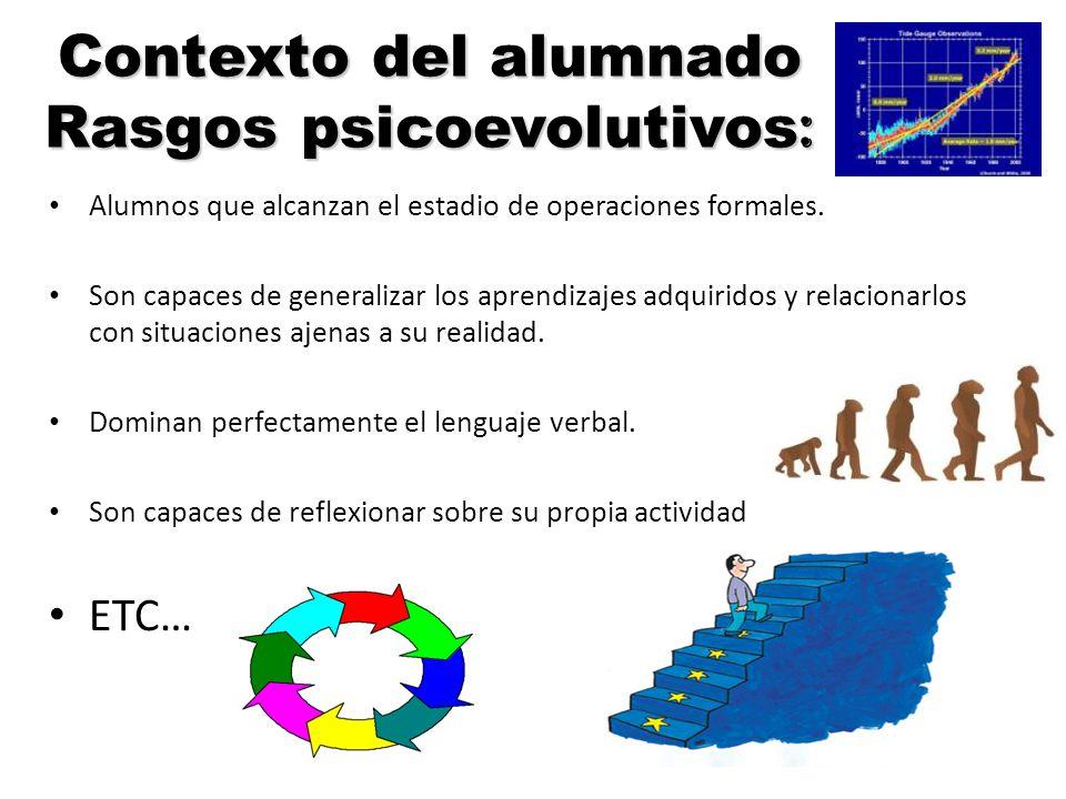 Contexto del alumnado Rasgos psicoevolutivos : Alumnos que alcanzan el estadio de operaciones formales. Son capaces de generalizar los aprendizajes ad