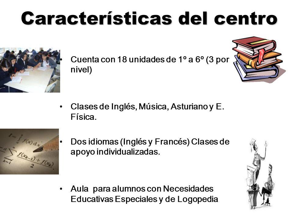 Características del centro Cuenta con 18 unidades de 1º a 6º (3 por nivel) Clases de Inglés, Música, Asturiano y E. Física. Dos idiomas (Inglés y Fran
