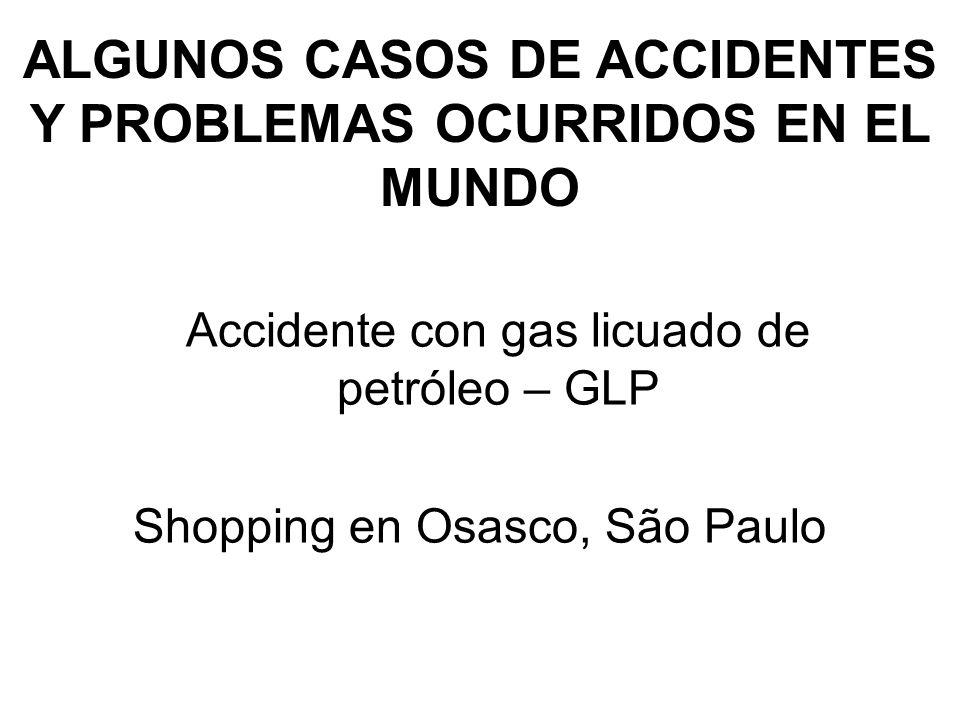 ALGUNOS CASOS DE ACCIDENTES Y PROBLEMAS OCURRIDOS EN EL MUNDO Accidente con gas licuado de petróleo – GLP Shopping en Osasco, São Paulo