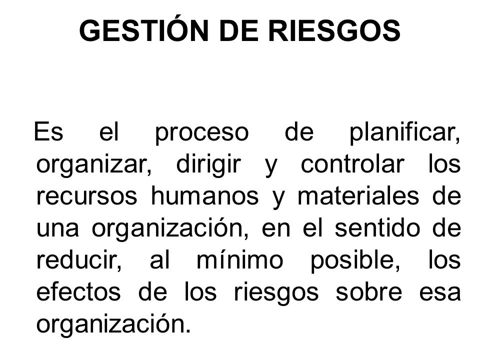 GESTIÓN DE RIESGOS Es el proceso de planificar, organizar, dirigir y controlar los recursos humanos y materiales de una organización, en el sentido de