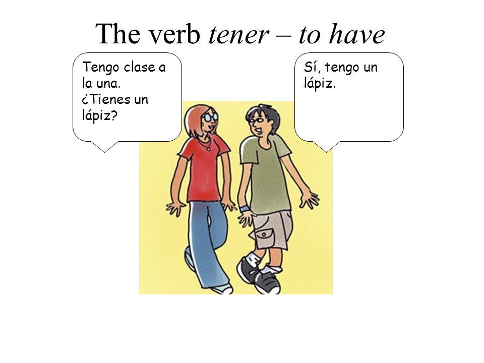 The verb tener – to have Tengo clase a la una. ¿Tienes un lápiz? Sí, tengo un lápiz.