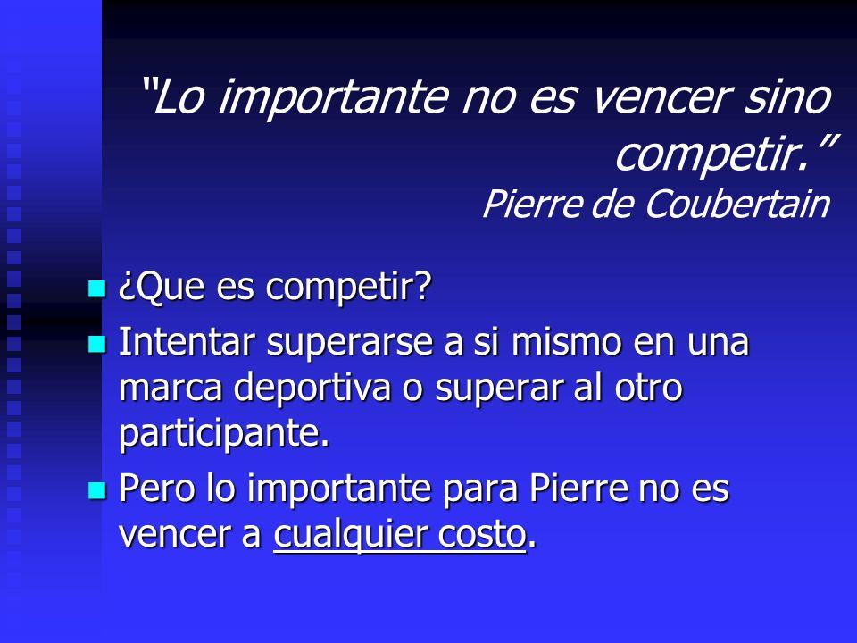 Lo importante no es vencer sino competir.Pierre de Coubertain ¿Que es competir.