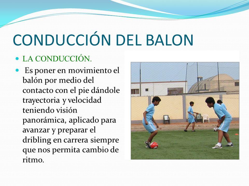 CONDUCCIÓN DEL BALON LA CONDUCCIÓN. Es poner en movimiento el balón por medio del contacto con el pie dándole trayectoria y velocidad teniendo visión