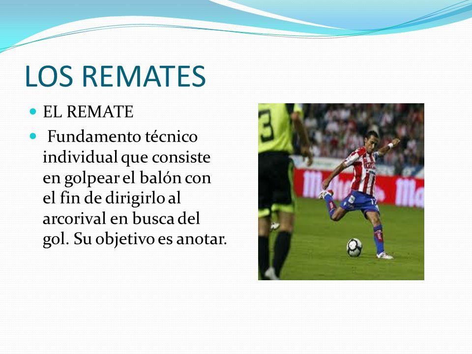 LOS REMATES EL REMATE Fundamento técnico individual que consiste en golpear el balón con el fin de dirigirlo al arcorival en busca del gol. Su objetiv