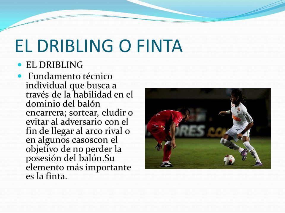EL DRIBLING O FINTA EL DRIBLING Fundamento técnico individual que busca a través de la habilidad en el dominio del balón encarrera; sortear, eludir o