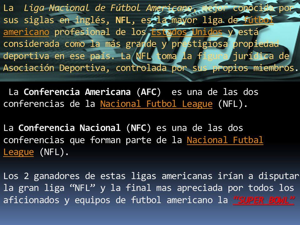 SUPER BOWL La Liga Nacional de Fútbol Americano, mejor conocida por sus siglas en inglés, NFL, es la mayor liga de fútbol americano profesional de los