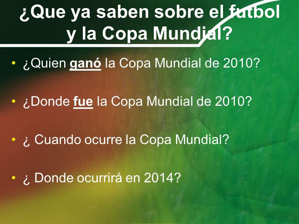 ¿Que ya saben sobre el futbol y la Copa Mundial? ¿Quien ganó la Copa Mundial de 2010? ¿Donde fue la Copa Mundial de 2010? ¿ Cuando ocurre la Copa Mund