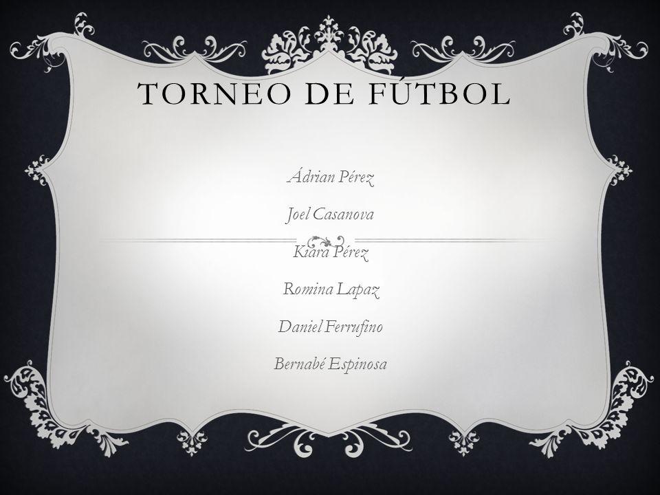 TORNEO DE FÚTBOL Ádrian Pérez Joel Casanova Kiara Pérez Romina Lapaz Daniel Ferrufino Bernabé Espinosa